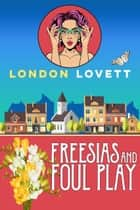 Freesias and Foul Play ebook by London Lovett