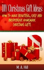 """DIY Christmas Gift Ideas: How to Make Beautiful, Easy and Inexpensive Homemade Christmas Gifts"" ebook by M. A. Hill"