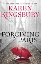 Forgiving Paris - A Novel ebook by Karen Kingsbury