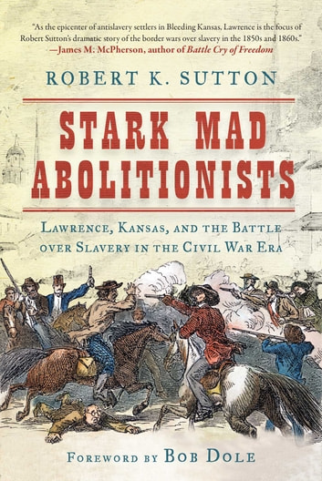 Stark Mad Abolitionists - Lawrence, Kansas, and the Battle over Slavery in the Civil War Era 電子書籍 by Robert K. Sutton