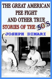 The Great American Pee Fight And Other True Stories Of The 50's ebook by Joseph DiMari