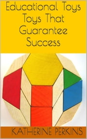 Educational Toys: Toys That Guarantee Success ebook by Katherine Perkins