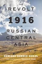 The Revolt of 1916 in Russian Central Asia ebook by Edward Dennis Sokol, S. Frederick Starr