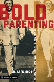 Bold Parenting - Raising Kids to Be More Than Just Rule-Keepers ebook by Lars Rood