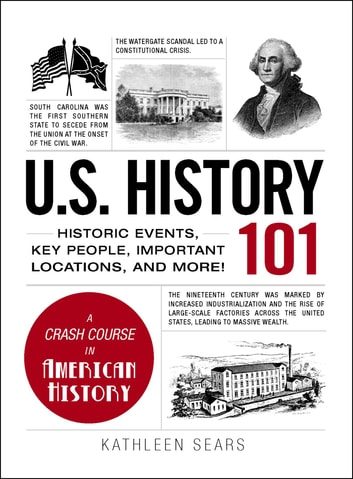 U.S. History 101 - Historic Events, Key People, Important Locations, and More! eBook by Kathleen Sears