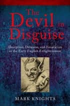 The Devil in Disguise - Deception, Delusion, and Fanaticism in the Early English Enlightenment ebook by Mark Knights
