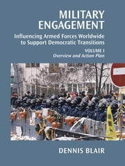 Military Engagement - Influencing Armed Forces Worldwide to Support Democratic Transitions ebook by Dennis C. Blair