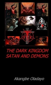 The Dark Kingdom; Devil and his Demons ebook by Akangbe Oladayo Sr