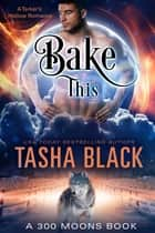 Bake This! (300 Moons #5) ebook by Tasha Black