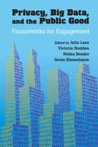 Privacy, Big Data, and the Public Good - Frameworks for Engagement ebook by Julia Lane, Victoria Stodden, Stefan Bender,...