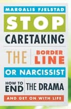 Stop Caretaking the Borderline or Narcissist - How to End the Drama and Get On with Life ebook by Margalis Fjelstad