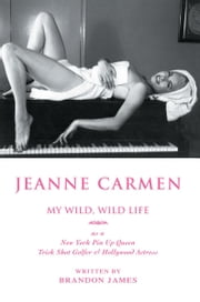 Jeanne Carmen - My Wild, Wild Life <Br><Br>As a <Br>New York Pin up Queen ebook by Brandon James