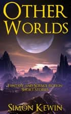 Other Worlds - Fantasy and Science Fiction Short Stories e-kirjat by Simon Kewin