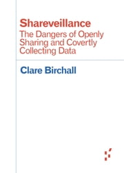 Shareveillance - The Dangers of Openly Sharing and Covertly Collecting Data ebook by Clare Birchall