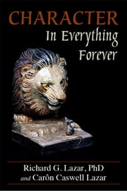 Character In Everything â Forever ebook by Richard G. Lazar, PhD,Carôn Caswell Lazar