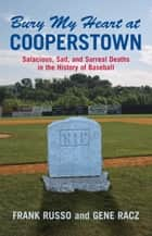Bury My Heart at Cooperstown - Salacious, Sad, and Surreal Deaths in the History of Baseball ebook by Frank Russo, Gene Racz