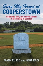 Bury My Heart at Cooperstown - Salacious, Sad, and Surreal Deaths in the History of Baseball ebook by Frank Russo,Gene Racz