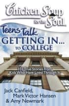 Chicken Soup for the Soul: Teens Talk Getting In... to College ebook by Jack Canfield,Mark Victor Hansen,Amy Newmark