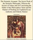 The Hermetic Arcanum: The Secret Work of The Hermetic Philosophy, Wherein The Secrets of Nature and Art Concerning The Matter of The Philosophers' Stone and The Manner of Working are Explained in an AuThentic and Orderly Manner ebook by Anonymous