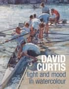 David Curtis Light and Mood in Watercolour eBook by David Curtis, Robin Capon