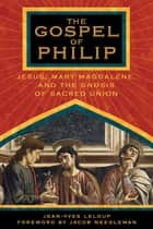 The Gospel of Philip - Jesus, Mary Magdalene, and the Gnosis of Sacred Union ebook by Jean-Yves Leloup, Jacob Needleman