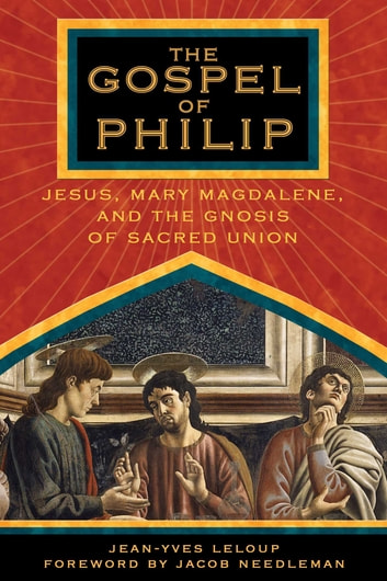 The Gospel of Philip - Jesus, Mary Magdalene, and the Gnosis of Sacred Union ebook by Jean-Yves Leloup