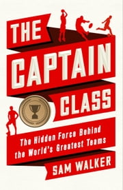 The Captain Class - The Hidden Force Behind the World's Greatest Teams ebook by Sam Walker