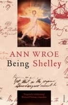 Being Shelley - The Poet's Search for Himself ebook by Ann Wroe