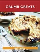 Crumb Greats: Delicious Crumb Recipes, The Top 100 Crumb Recipes ebook by Franks Jo