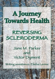 A Journey Towards Health É Reversing Scleroderma ebook by by Jane M. Parker and Victor Dyment, Edited by Elieba Levine