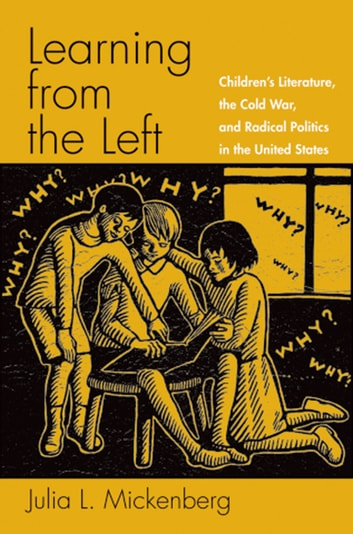 Learning from the Left - Children's Literature, the Cold War, and Radical Politics in the United States ebook by Julia L. Mickenberg