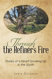 Through the Refiner's Fire - Stories of a Heart Growing Up in the South ebook by Janie Coleman