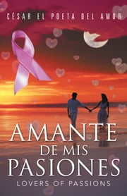 AMANTE DE MIS PASIONES/LOVERS OF PASSIONS ebook by CÉSAR EL POETA DEL AMOR