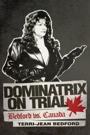 Dominatrix on Trial - Bedford vs. Canada ebook by Terri-Jean Bedford