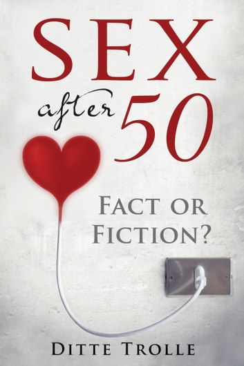 Sex after 50: Fact or Fiction? Changing Beliefs about Aging and Intimacy ebook by Ditte Trolle
