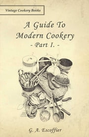 A Guide to Modern Cookery - Part I ebook by G. A. Escoffier