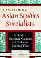 Handbook for Asian Studies Specialists: A Guide to Research Materials and Collection Building Tools - A Guide to Research Materials and Collection Building Tools ebook by Noriko Asato
