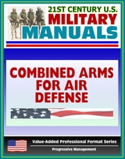 21st Century U.S. Military Manuals: Combined Arms for Air Defense - FM 44-8 (Value-Added Professional Format Series) ebook by Progressive Management