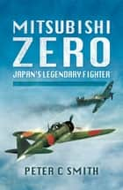 Mitsubishi Zero - Japan's Legendary Fighter ebook by Peter C Smith