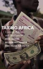 Taxing Africa - Coercion, Reform and Development ebook by Mick Moore, Wilson Prichard, Odd-Helge Fjeldstad