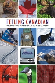 Feeling Canadian - Television, Nationalism, and Affect ebook by Marusya Bociurkiw