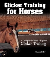Clicker Training for Horses - The Complete Guide to Equine Clicker Training ebook by Sharon Foley