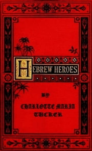 Hebrew Heroes ebook by Charlotte Maria Tucker