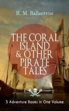 THE CORAL ISLAND & OTHER PIRATE TALES – 5 Adventure Books in One Volume - Including The Madman and the Pirate, Under the Waves, The Pirate City and Gascoyne, the Sandal-Wood Trader (From the Renowned Author who inspired R L Stevenson's Treasure Island) ebook by R. M. Ballantyne
