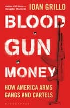 Blood Gun Money - How America Arms Gangs and Cartels ebook by Ioan Grillo