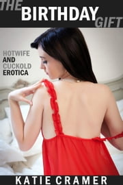 The Birthday Gift - Hotwife and Cuckold Erotica Stories ebook by Katie Cramer