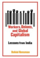 Workers, Unions, and Global Capitalism ebook by Rohini Hensman