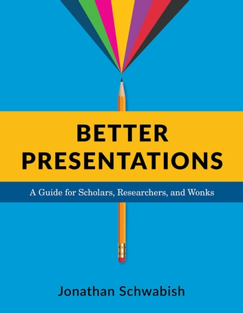Better Presentations - A Guide for Scholars, Researchers, and Wonks ebook by Jonathan Schwabish