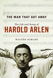 The Man That Got Away - The Life and Songs of Harold Arlen ebook by Walter Rimler