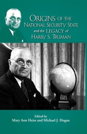 Origins of the National Security State and the Legacy of Harry S. Truman ebook by Mary Ann Heiss,Michael J. Hogan